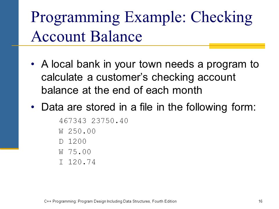 C++ Programming: Program Design Including Data Structures, Fourth Edition16 Programming Example: Checking Account Balance A local bank in your town needs a program to calculate a customer's checking account balance at the end of each month Data are stored in a file in the following form: W D 1200 W I