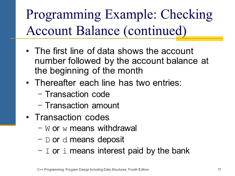 C++ Programming: Program Design Including Data Structures, Fourth Edition17 Programming Example: Checking Account Balance (continued) The first line of data shows the account number followed by the account balance at the beginning of the month Thereafter each line has two entries: −Transaction code −Transaction amount Transaction codes − W or w means withdrawal − D or d means deposit − I or i means interest paid by the bank