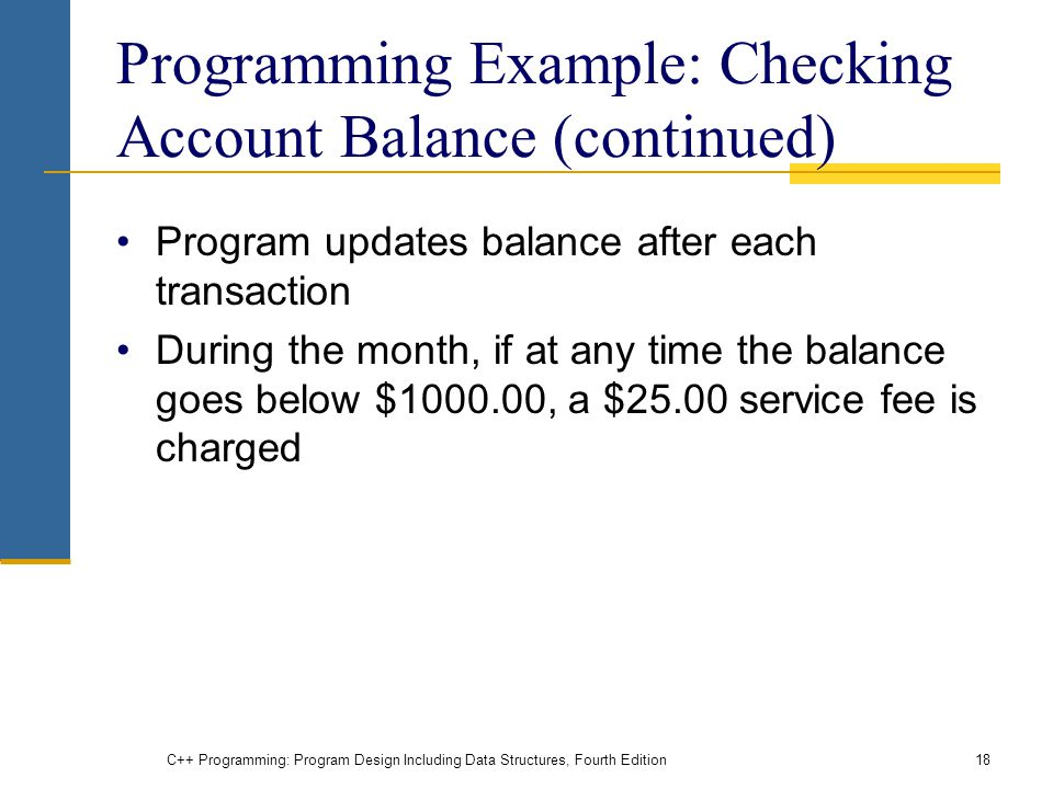 Programming Example: Checking Account Balance (continued) Program updates balance after each transaction During the month, if at any time the balance goes below $ , a $25.00 service fee is charged C++ Programming: Program Design Including Data Structures, Fourth Edition18