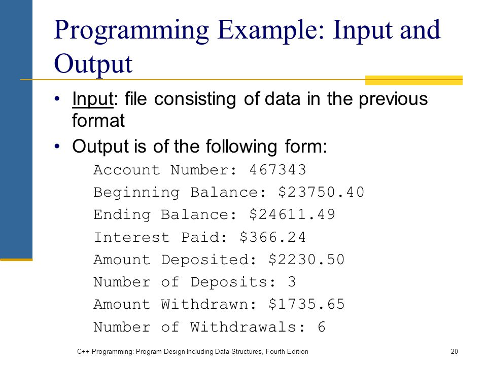 C++ Programming: Program Design Including Data Structures, Fourth Edition20 Programming Example: Input and Output Input: file consisting of data in the previous format Output is of the following form: Account Number: Beginning Balance: $ Ending Balance: $ Interest Paid: $ Amount Deposited: $ Number of Deposits: 3 Amount Withdrawn: $ Number of Withdrawals: 6