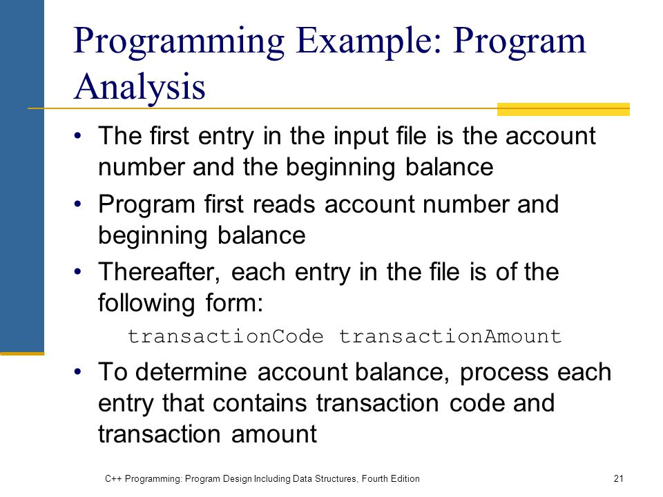 C++ Programming: Program Design Including Data Structures, Fourth Edition21 Programming Example: Program Analysis The first entry in the input file is the account number and the beginning balance Program first reads account number and beginning balance Thereafter, each entry in the file is of the following form: transactionCode transactionAmount To determine account balance, process each entry that contains transaction code and transaction amount
