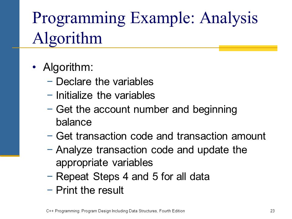 C++ Programming: Program Design Including Data Structures, Fourth Edition23 Programming Example: Analysis Algorithm Algorithm: −Declare the variables −Initialize the variables −Get the account number and beginning balance −Get transaction code and transaction amount −Analyze transaction code and update the appropriate variables −Repeat Steps 4 and 5 for all data −Print the result