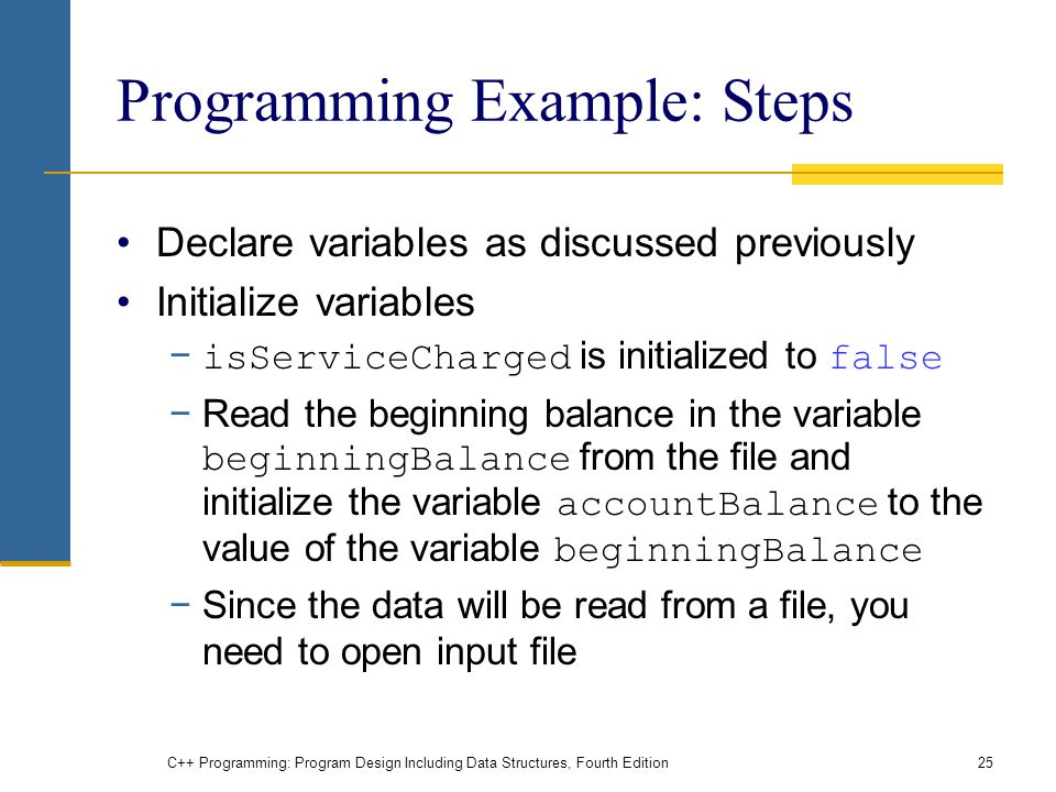 C++ Programming: Program Design Including Data Structures, Fourth Edition25 Programming Example: Steps Declare variables as discussed previously Initialize variables − isServiceCharged is initialized to false −Read the beginning balance in the variable beginningBalance from the file and initialize the variable accountBalance to the value of the variable beginningBalance −Since the data will be read from a file, you need to open input file