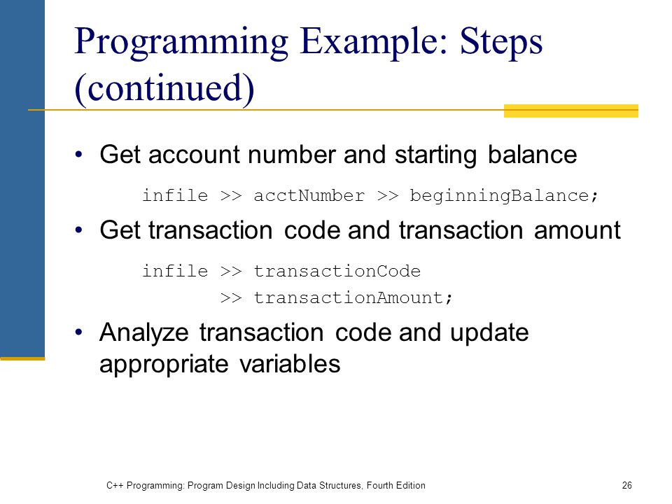 C++ Programming: Program Design Including Data Structures, Fourth Edition26 Programming Example: Steps (continued) Get account number and starting balance infile >> acctNumber >> beginningBalance; Get transaction code and transaction amount infile >> transactionCode >> transactionAmount; Analyze transaction code and update appropriate variables