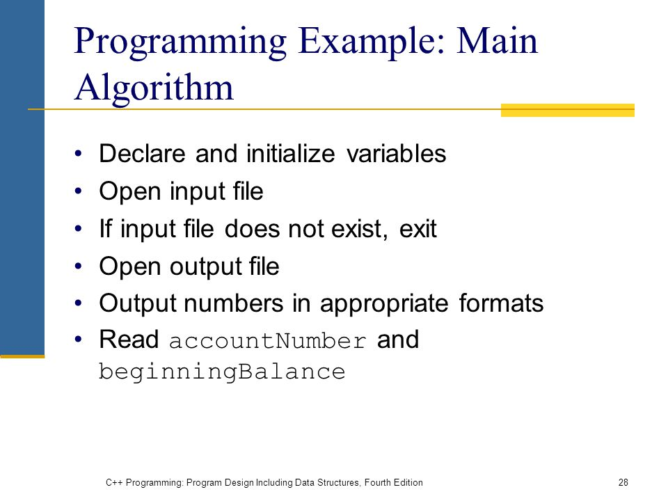 C++ Programming: Program Design Including Data Structures, Fourth Edition28 Programming Example: Main Algorithm Declare and initialize variables Open input file If input file does not exist, exit Open output file Output numbers in appropriate formats Read accountNumber and beginningBalance