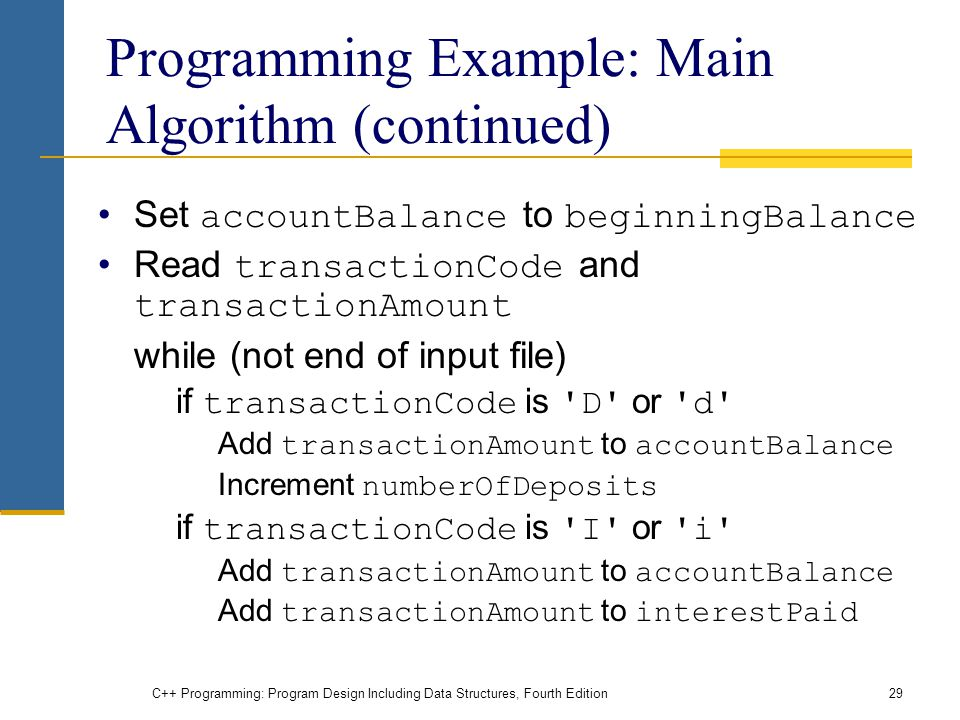 C++ Programming: Program Design Including Data Structures, Fourth Edition29 Programming Example: Main Algorithm (continued) Set accountBalance to beginningBalance Read transactionCode and transactionAmount while (not end of input file) if transactionCode is D or d Add transactionAmount to accountBalance Increment numberOfDeposits if transactionCode is I or i Add transactionAmount to accountBalance Add transactionAmount to interestPaid