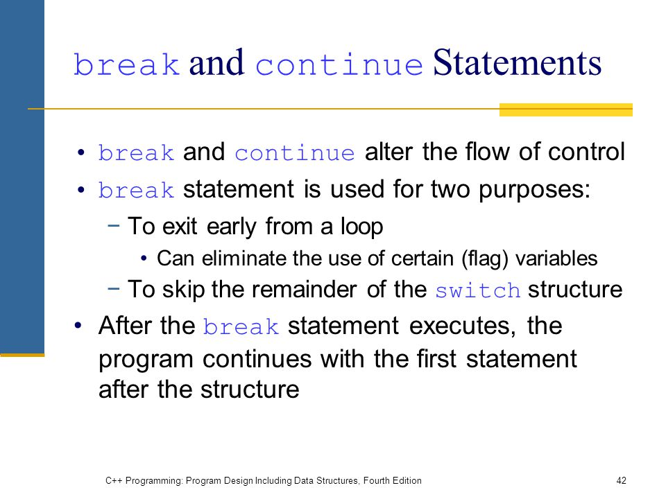 C++ Programming: Program Design Including Data Structures, Fourth Edition42 break and continue Statements break and continue alter the flow of control break statement is used for two purposes: −To exit early from a loop Can eliminate the use of certain (flag) variables −To skip the remainder of the switch structure After the break statement executes, the program continues with the first statement after the structure