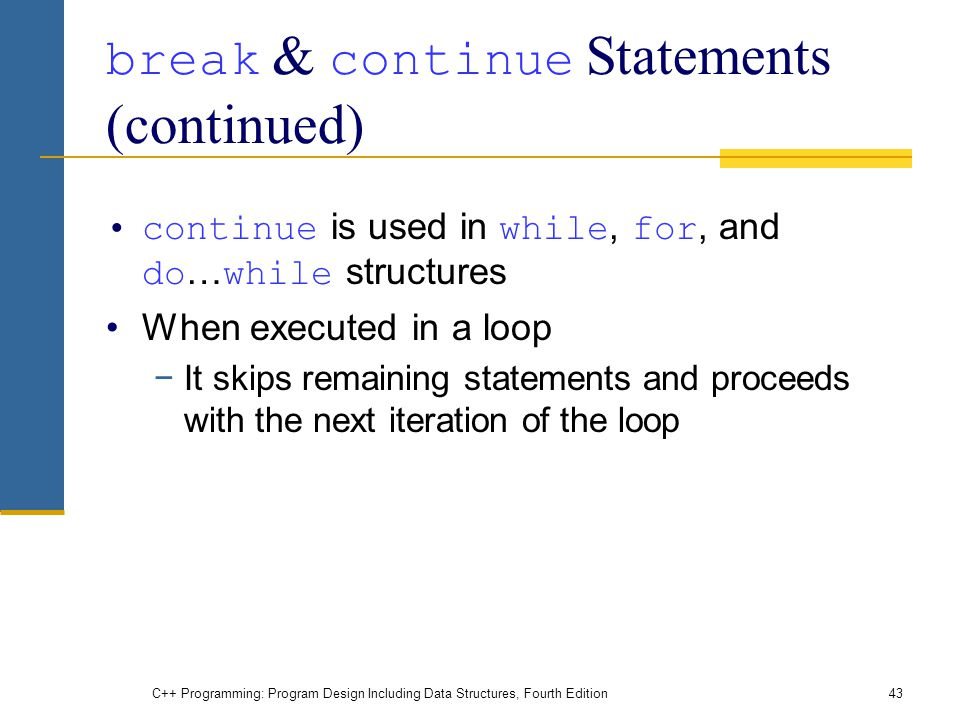C++ Programming: Program Design Including Data Structures, Fourth Edition43 break & continue Statements (continued) continue is used in while, for, and do … while structures When executed in a loop −It skips remaining statements and proceeds with the next iteration of the loop