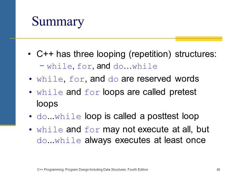 C++ Programming: Program Design Including Data Structures, Fourth Edition46 Summary C++ has three looping (repetition) structures: − while, for, and do … while while, for, and do are reserved words while and for loops are called pretest loops do...