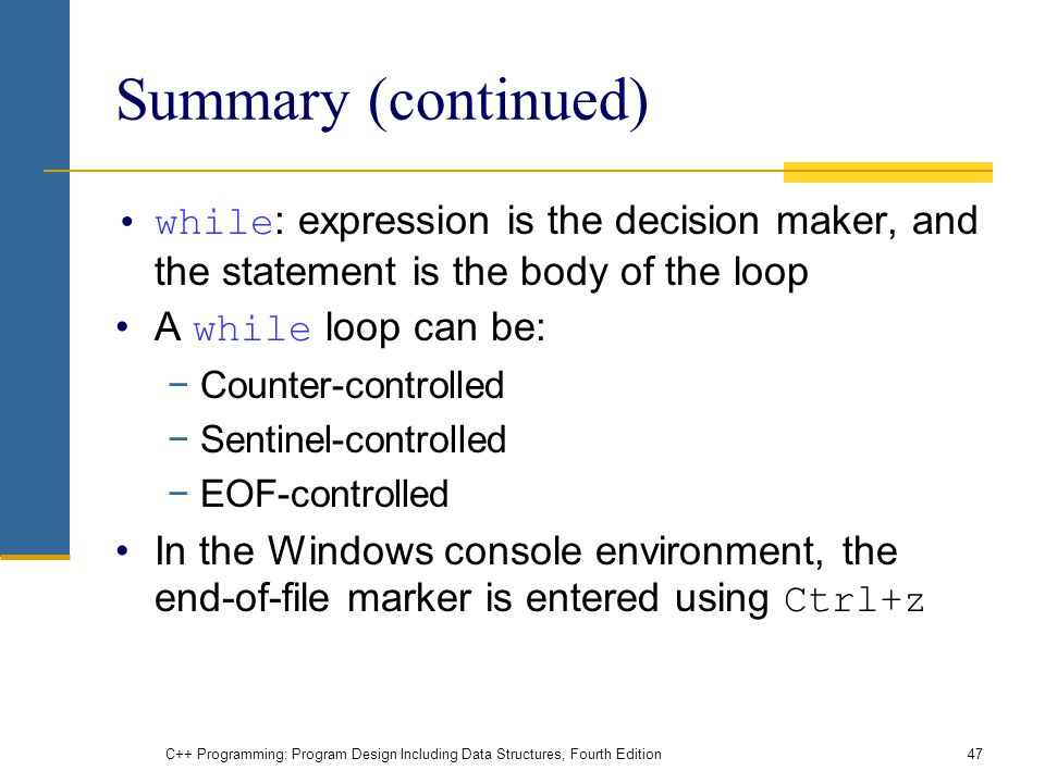 C++ Programming: Program Design Including Data Structures, Fourth Edition47 Summary (continued) while : expression is the decision maker, and the statement is the body of the loop A while loop can be: −Counter-controlled −Sentinel-controlled −EOF-controlled In the Windows console environment, the end-of-file marker is entered using Ctrl+z