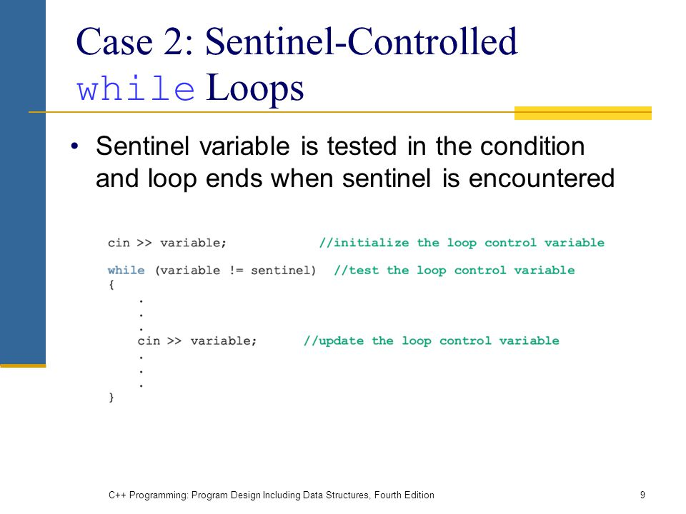 C++ Programming: Program Design Including Data Structures, Fourth Edition9 Case 2: Sentinel-Controlled while Loops Sentinel variable is tested in the condition and loop ends when sentinel is encountered