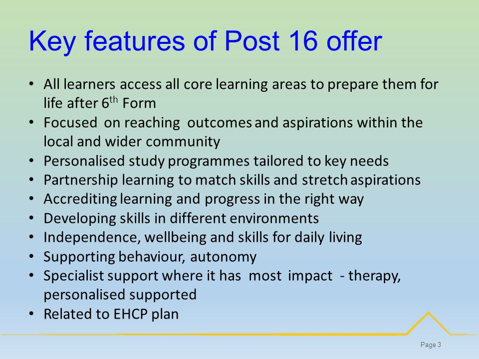 Key features of Post 16 offer Page 3 All learners access all core learning areas to prepare them for life after 6 th Form Focused on reaching outcomes and aspirations within the local and wider community Personalised study programmes tailored to key needs Partnership learning to match skills and stretch aspirations Accrediting learning and progress in the right way Developing skills in different environments Independence, wellbeing and skills for daily living Supporting behaviour, autonomy Specialist support where it has most impact - therapy, personalised supported Related to EHCP plan
