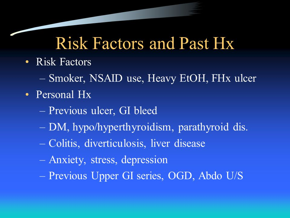 Risk Factors and Past Hx Risk Factors –Smoker, NSAID use, Heavy EtOH, FHx ulcer Personal Hx –Previous ulcer, GI bleed –DM, hypo/hyperthyroidism, parathyroid dis.