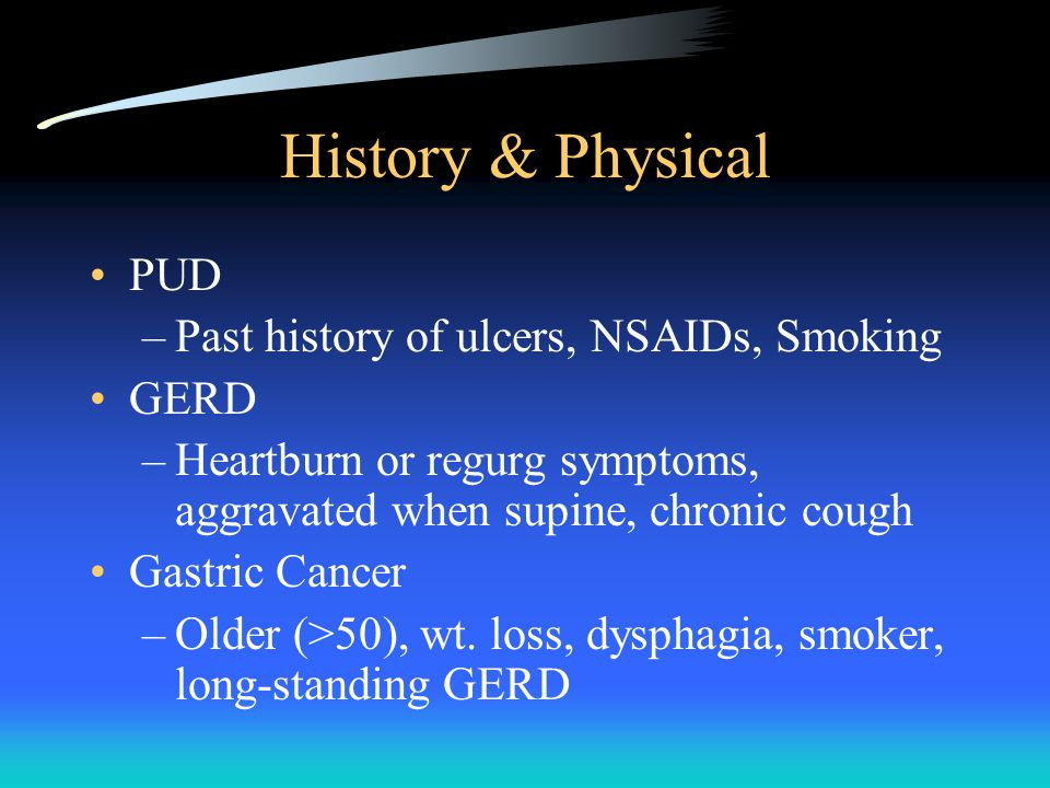 History & Physical PUD –Past history of ulcers, NSAIDs, Smoking GERD –Heartburn or regurg symptoms, aggravated when supine, chronic cough Gastric Cancer –Older (>50), wt.
