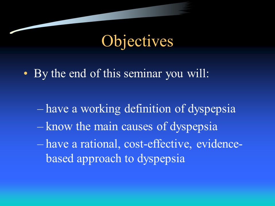Objectives By the end of this seminar you will: –have a working definition of dyspepsia –know the main causes of dyspepsia –have a rational, cost-effective, evidence- based approach to dyspepsia