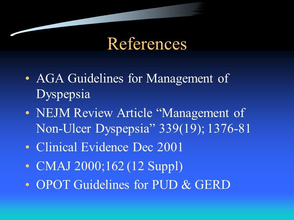 References AGA Guidelines for Management of Dyspepsia NEJM Review Article Management of Non-Ulcer Dyspepsia 339(19); Clinical Evidence Dec 2001 CMAJ 2000;162 (12 Suppl) OPOT Guidelines for PUD & GERD