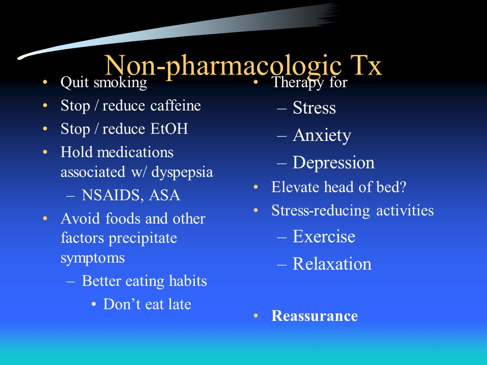 Non-pharmacologic Tx Quit smoking Stop / reduce caffeine Stop / reduce EtOH Hold medications associated w/ dyspepsia –NSAIDS, ASA Avoid foods and other factors precipitate symptoms –Better eating habits Don't eat late Therapy for –Stress –Anxiety –Depression Elevate head of bed.