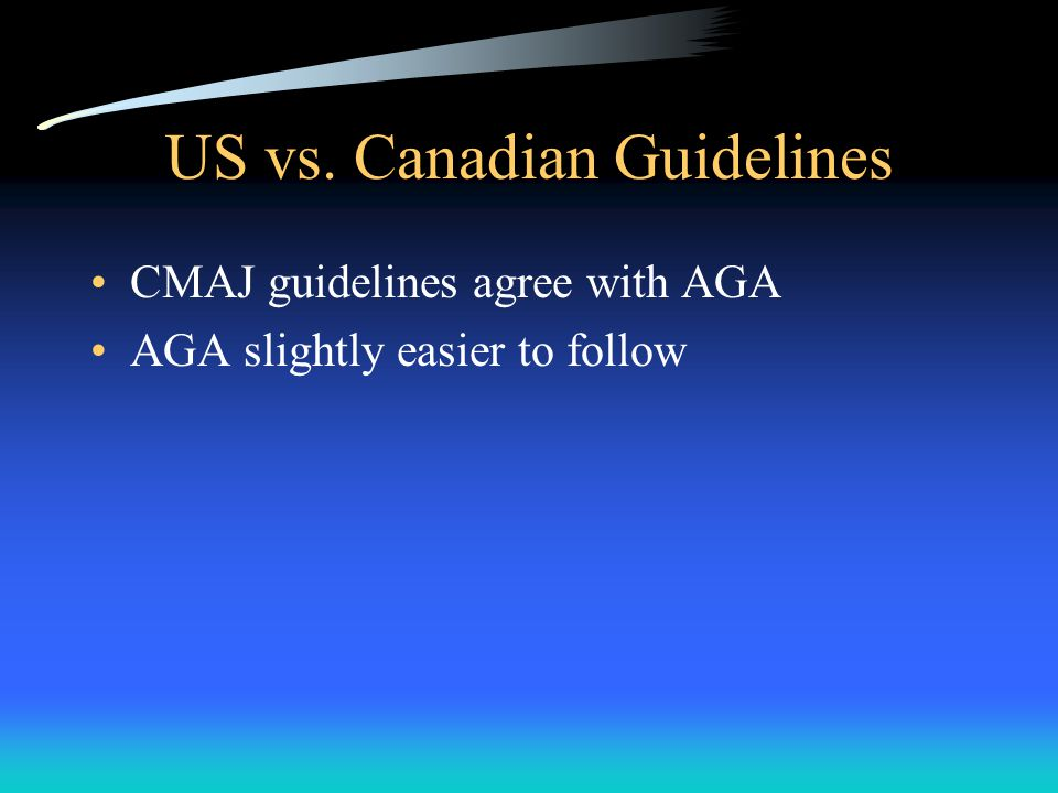 US vs. Canadian Guidelines CMAJ guidelines agree with AGA AGA slightly easier to follow