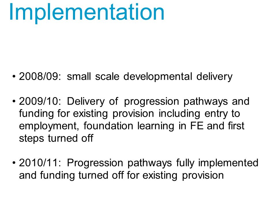 Implementation 2008/09: small scale developmental delivery 2009/10: Delivery of progression pathways and funding for existing provision including entry to employment, foundation learning in FE and first steps turned off 2010/11: Progression pathways fully implemented and funding turned off for existing provision