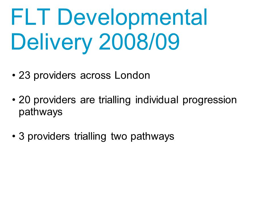 23 providers across London 20 providers are trialling individual progression pathways 3 providers trialling two pathways FLT Developmental Delivery 2008/09