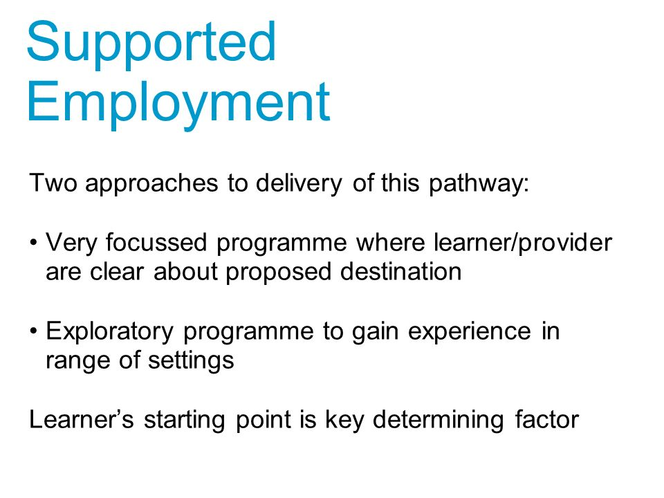 Two approaches to delivery of this pathway: Very focussed programme where learner/provider are clear about proposed destination Exploratory programme to gain experience in range of settings Learner's starting point is key determining factor Supported Employment