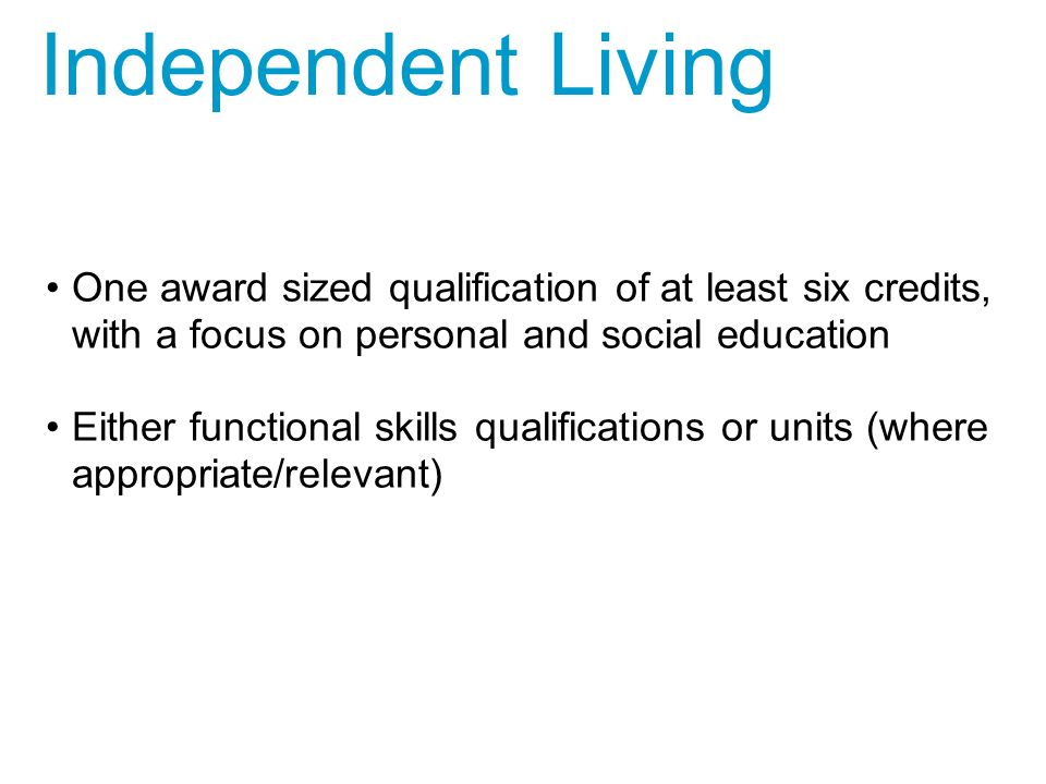 One award sized qualification of at least six credits, with a focus on personal and social education Either functional skills qualifications or units (where appropriate/relevant) Independent Living