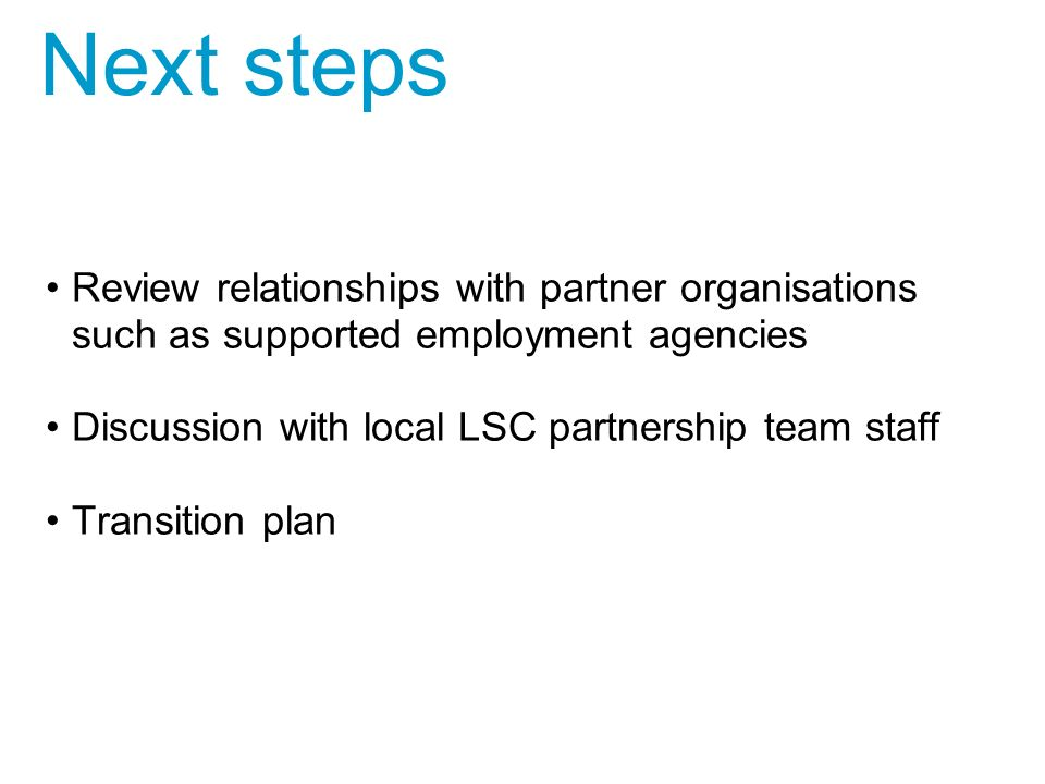 Review relationships with partner organisations such as supported employment agencies Discussion with local LSC partnership team staff Transition plan Next steps