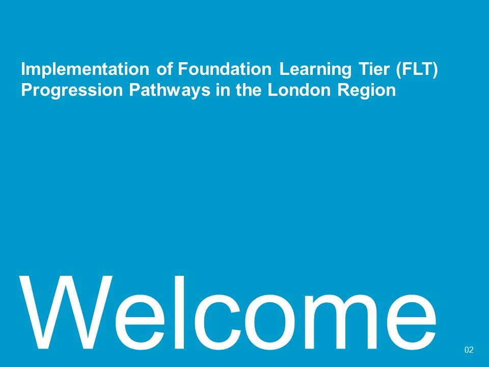 Welcome 02 Implementation of Foundation Learning Tier (FLT) Progression Pathways in the London Region