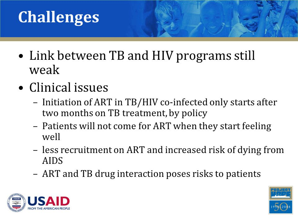 Challenges Link between TB and HIV programs still weak Clinical issues –Initiation of ART in TB/HIV co-infected only starts after two months on TB treatment, by policy –Patients will not come for ART when they start feeling well –less recruitment on ART and increased risk of dying from AIDS –ART and TB drug interaction poses risks to patients