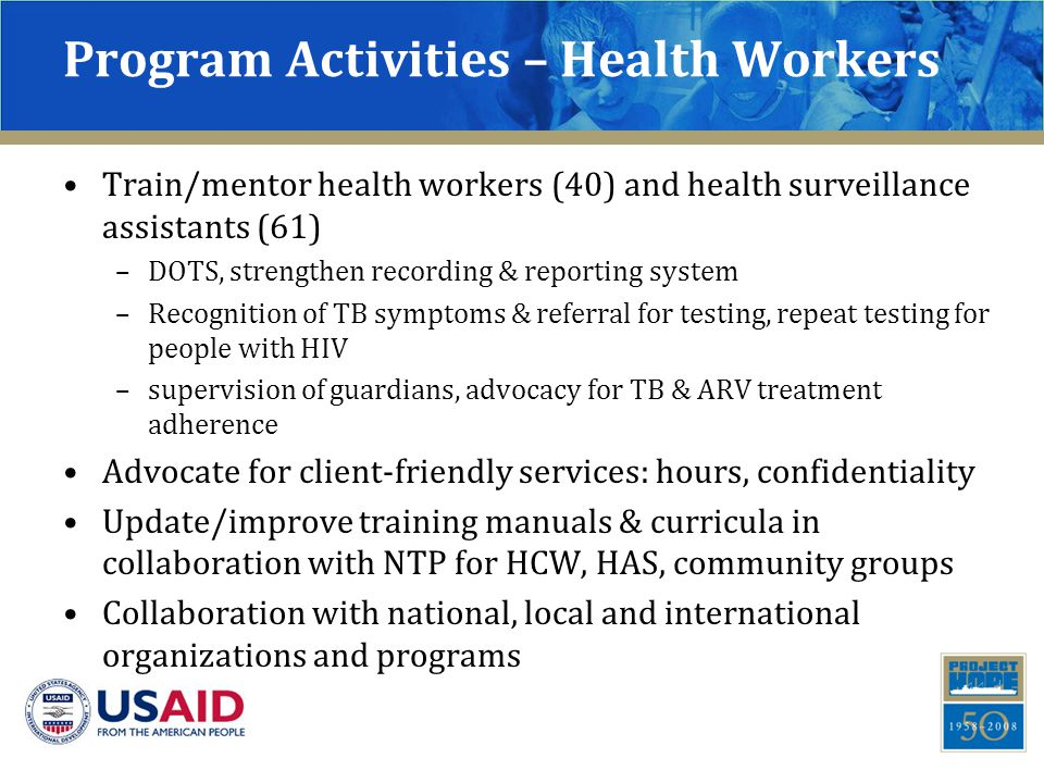 Program Activities – Health Workers Train/mentor health workers (40) and health surveillance assistants (61) –DOTS, strengthen recording & reporting system –Recognition of TB symptoms & referral for testing, repeat testing for people with HIV –supervision of guardians, advocacy for TB & ARV treatment adherence Advocate for client-friendly services: hours, confidentiality Update/improve training manuals & curricula in collaboration with NTP for HCW, HAS, community groups Collaboration with national, local and international organizations and programs