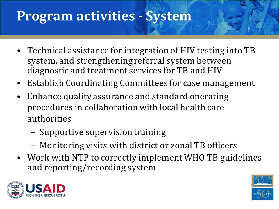 Program activities - System Technical assistance for integration of HIV testing into TB system, and strengthening referral system between diagnostic and treatment services for TB and HIV Establish Coordinating Committees for case management Enhance quality assurance and standard operating procedures in collaboration with local health care authorities –Supportive supervision training –Monitoring visits with district or zonal TB officers Work with NTP to correctly implement WHO TB guidelines and reporting/recording system