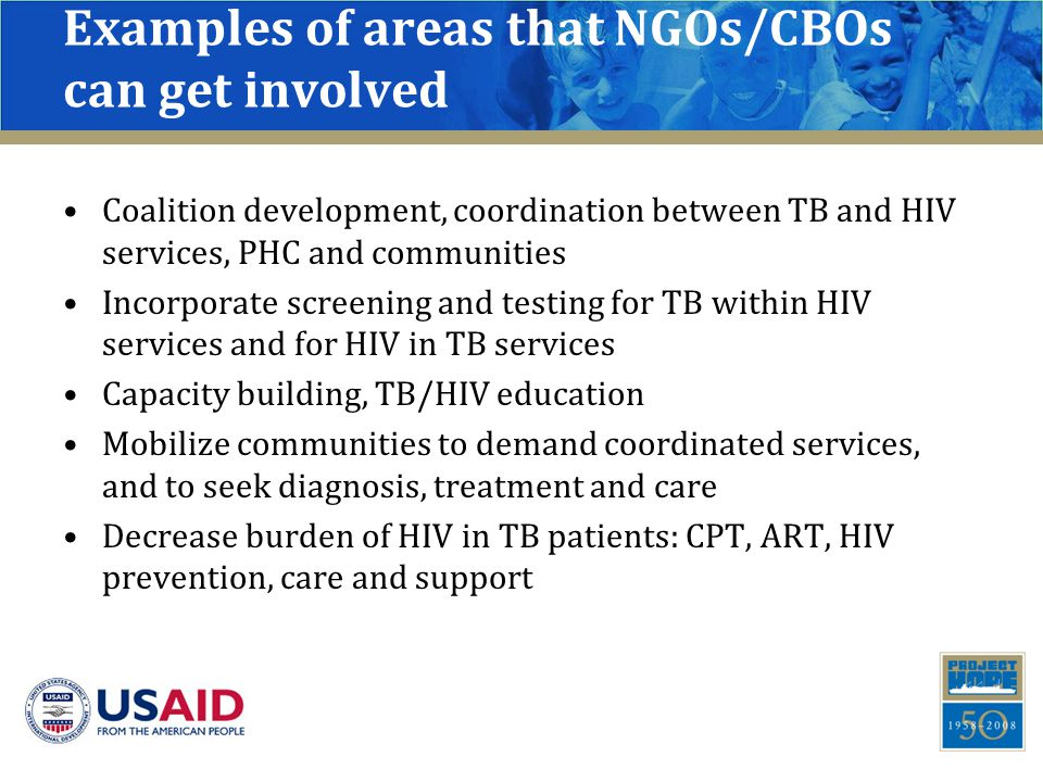 Examples of areas that NGOs/CBOs can get involved Coalition development, coordination between TB and HIV services, PHC and communities Incorporate screening and testing for TB within HIV services and for HIV in TB services Capacity building, TB/HIV education Mobilize communities to demand coordinated services, and to seek diagnosis, treatment and care Decrease burden of HIV in TB patients: CPT, ART, HIV prevention, care and support