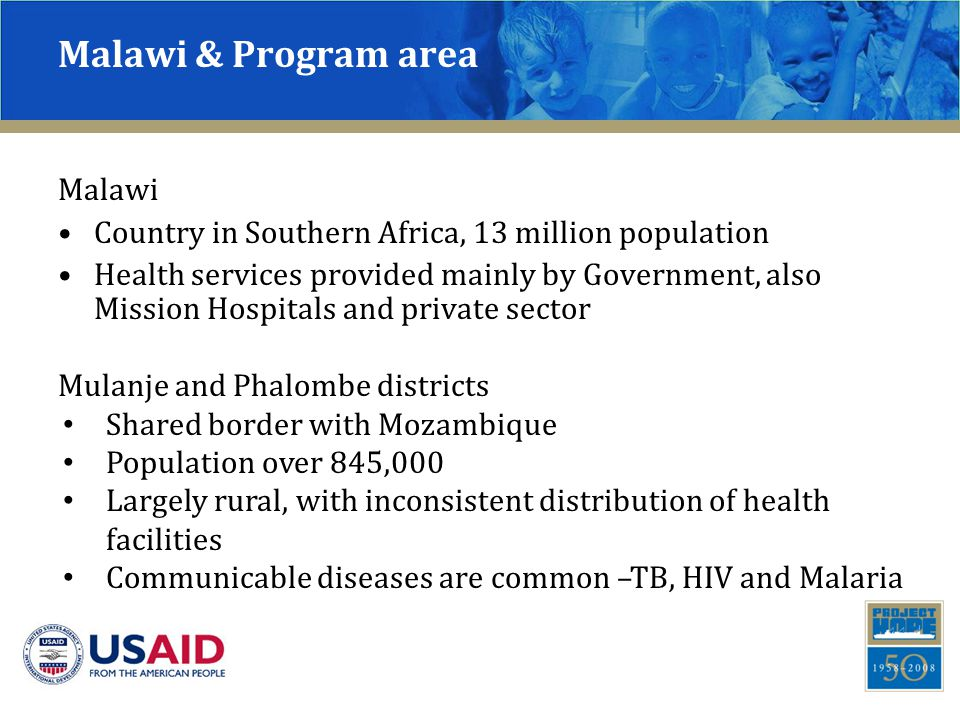 Malawi & Program area Malawi Country in Southern Africa, 13 million population Health services provided mainly by Government, also Mission Hospitals and private sector Mulanje and Phalombe districts Shared border with Mozambique Population over 845,000 Largely rural, with inconsistent distribution of health facilities Communicable diseases are common –TB, HIV and Malaria