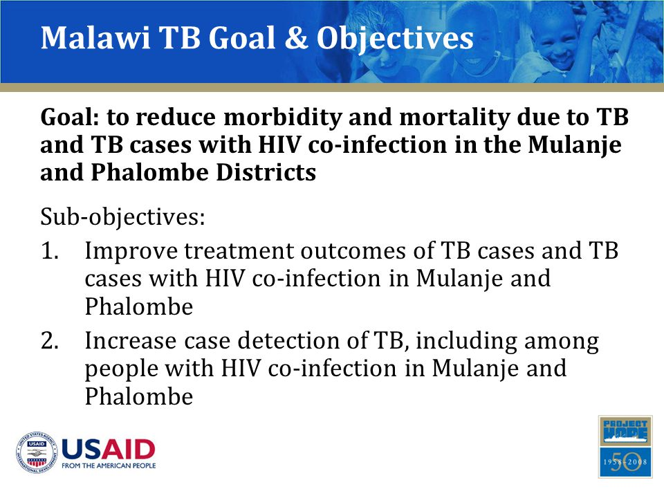 Malawi TB Goal & Objectives Sub-objectives: 1.Improve treatment outcomes of TB cases and TB cases with HIV co-infection in Mulanje and Phalombe 2.Increase case detection of TB, including among people with HIV co-infection in Mulanje and Phalombe Goal: to reduce morbidity and mortality due to TB and TB cases with HIV co-infection in the Mulanje and Phalombe Districts