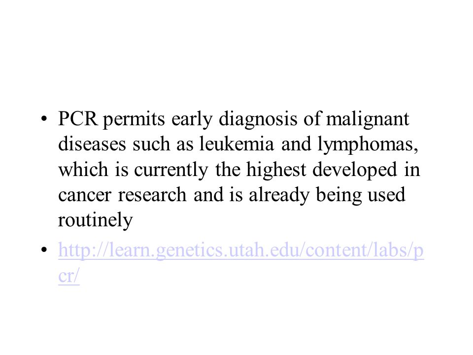 PCR permits early diagnosis of malignant diseases such as leukemia and lymphomas, which is currently the highest developed in cancer research and is already being used routinely   cr/  cr/