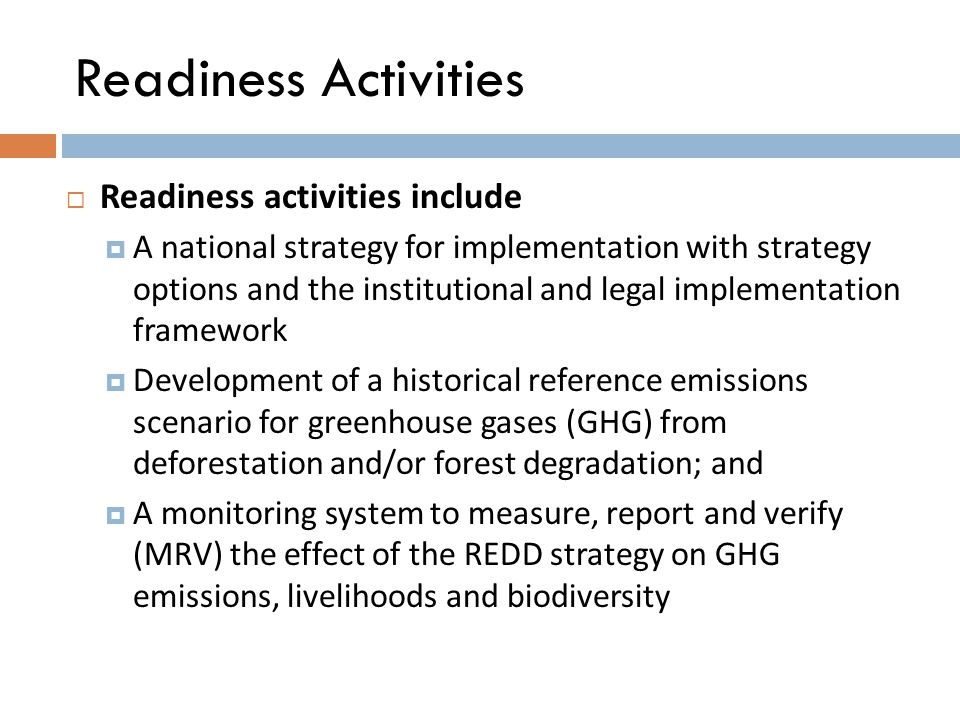 Readiness Activities  Readiness activities include  A national strategy for implementation with strategy options and the institutional and legal implementation framework  Development of a historical reference emissions scenario for greenhouse gases (GHG) from deforestation and/or forest degradation; and  A monitoring system to measure, report and verify (MRV) the effect of the REDD strategy on GHG emissions, livelihoods and biodiversity