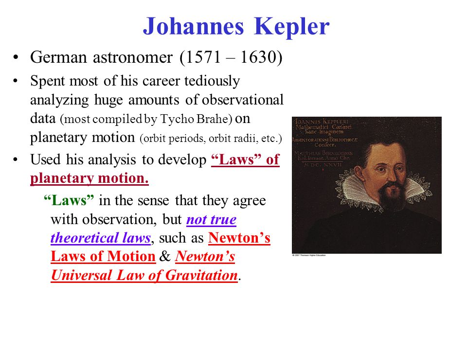 German astronomer (1571 – 1630) Spent most of his career tediously analyzing huge amounts of observational data (most compiled by Tycho Brahe) on planetary motion (orbit periods, orbit radii, etc.) Used his analysis to develop Laws of planetary motion.