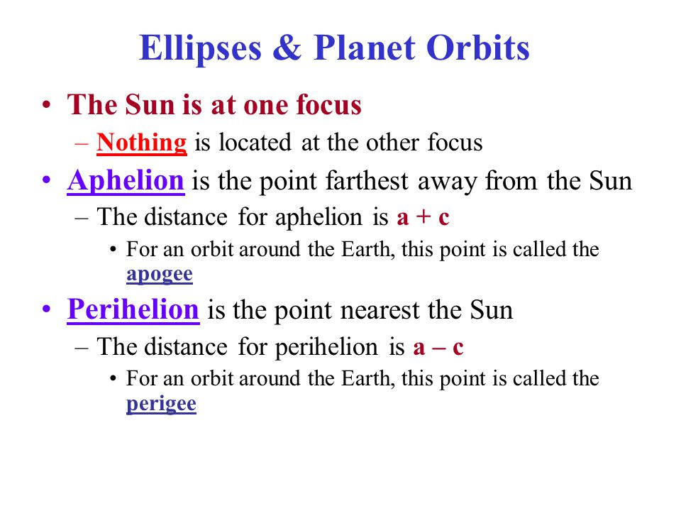 The Sun is at one focus –Nothing is located at the other focus Aphelion is the point farthest away from the Sun –The distance for aphelion is a + c For an orbit around the Earth, this point is called the apogee Perihelion is the point nearest the Sun –The distance for perihelion is a – c For an orbit around the Earth, this point is called the perigee Ellipses & Planet Orbits