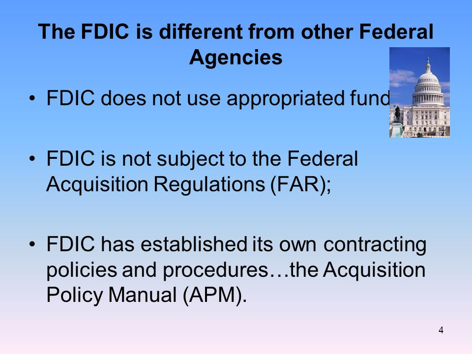 4 The FDIC is different from other Federal Agencies FDIC does not use appropriated funds; FDIC is not subject to the Federal Acquisition Regulations (FAR); FDIC has established its own contracting policies and procedures…the Acquisition Policy Manual (APM).
