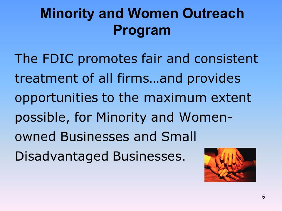 5 Minority and Women Outreach Program The FDIC promotes fair and consistent treatment of all firms…and provides opportunities to the maximum extent possible, for Minority and Women- owned Businesses and Small Disadvantaged Businesses.