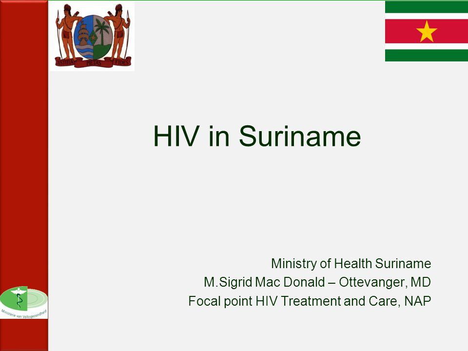HIV in Suriname Ministry of Health Suriname M.Sigrid Mac Donald – Ottevanger, MD Focal point HIV Treatment and Care, NAP