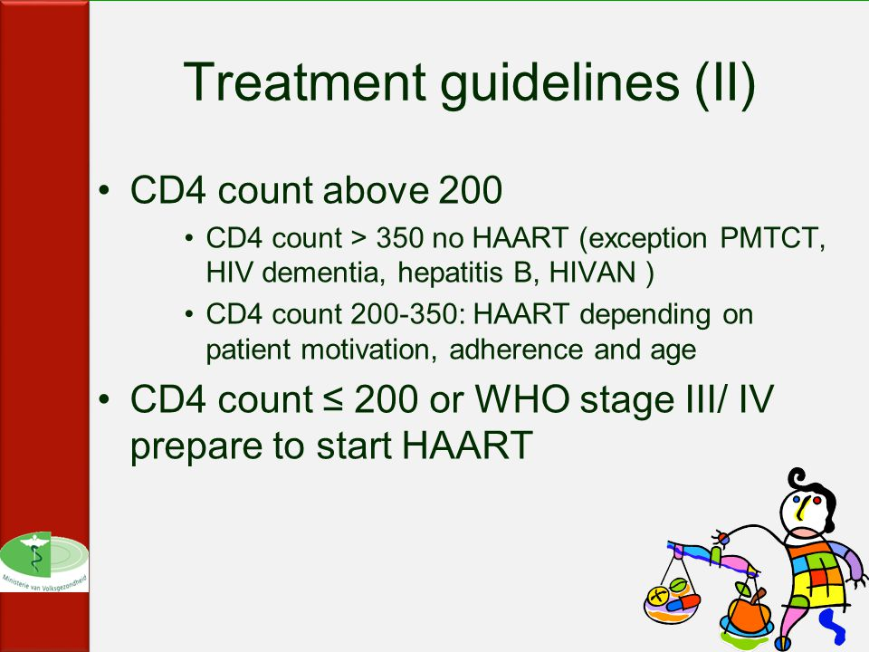 Treatment guidelines (II) CD4 count above 200 CD4 count > 350 no HAART (exception PMTCT, HIV dementia, hepatitis B, HIVAN ) CD4 count : HAART depending on patient motivation, adherence and age CD4 count ≤ 200 or WHO stage III/ IV prepare to start HAART