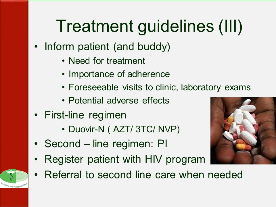 Treatment guidelines (III) Inform patient (and buddy) Need for treatment Importance of adherence Foreseeable visits to clinic, laboratory exams Potential adverse effects First-line regimen Duovir-N ( AZT/ 3TC/ NVP) Second – line regimen: PI Register patient with HIV program Referral to second line care when needed
