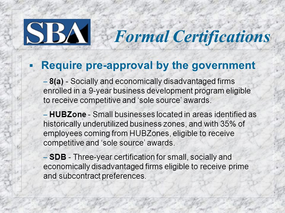 Formal Certifications  Require pre-approval by the government – 8(a) - Socially and economically disadvantaged firms enrolled in a 9-year business development program eligible to receive competitive and 'sole source' awards.