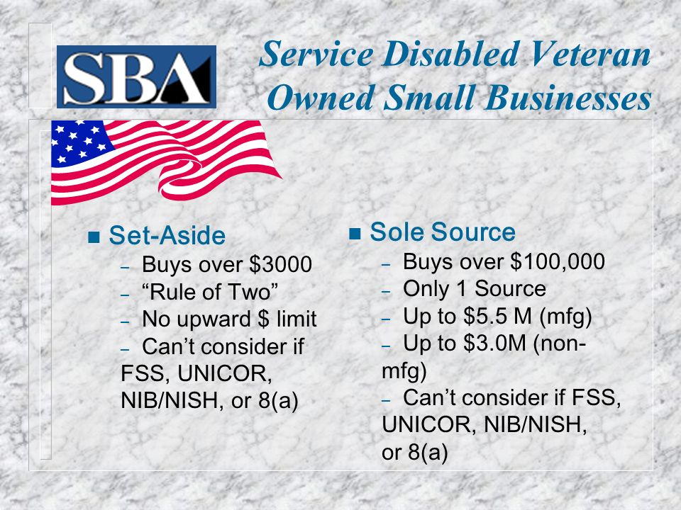 Service Disabled Veteran Owned Small Businesses n Set-Aside – Buys over $3000 – Rule of Two – No upward $ limit – Can ' t consider if FSS, UNICOR, NIB/NISH, or 8(a) n Sole Source – Buys over $100,000 – Only 1 Source – Up to $5.5 M (mfg) – Up to $3.0M (non- mfg) – Can ' t consider if FSS, UNICOR, NIB/NISH, or 8(a)