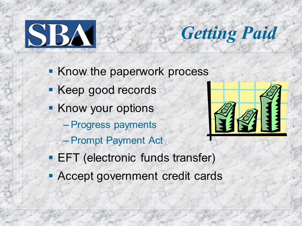  Know the paperwork process  Keep good records  Know your options ‒ Progress payments ‒ Prompt Payment Act  EFT (electronic funds transfer)  Accept government credit cards Getting Paid