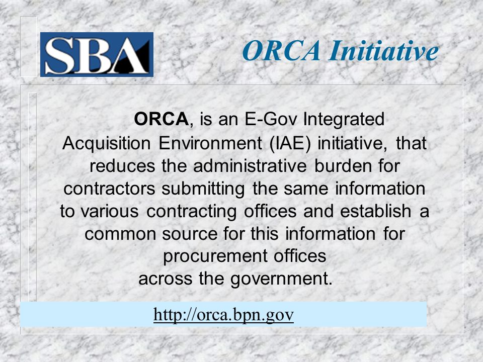 ORCA Initiative ORCA, is an E-Gov Integrated Acquisition Environment (IAE) initiative, that reduces the administrative burden for contractors submitting the same information to various contracting offices and establish a common source for this information for procurement offices across the government.