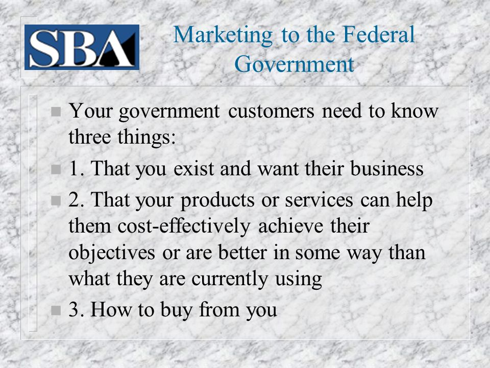 Marketing to the Federal Government n Your government customers need to know three things: n 1.