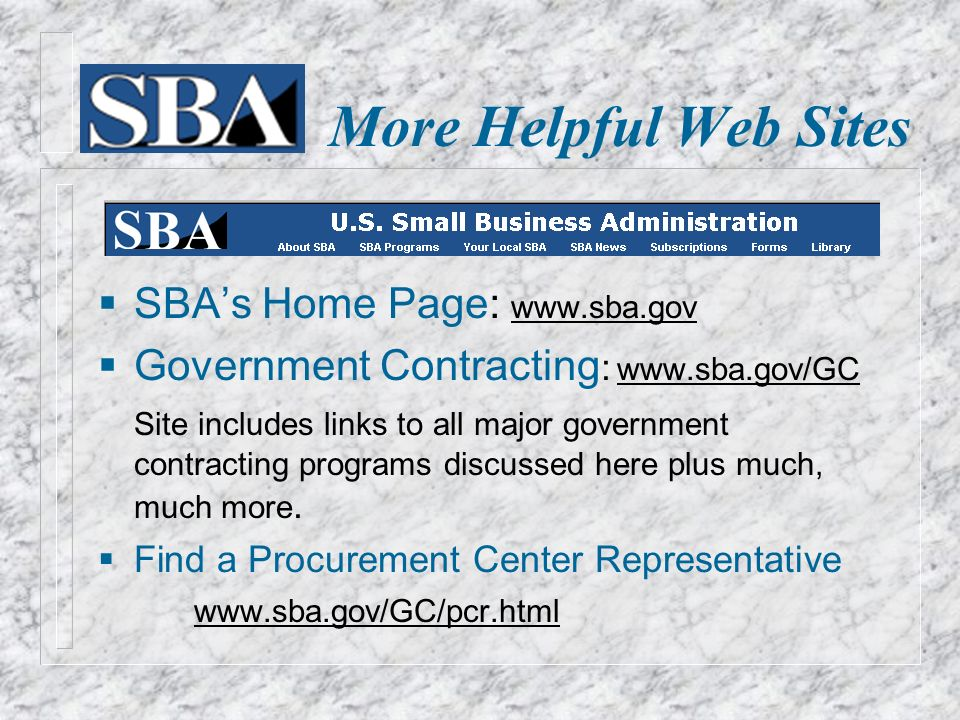 More Helpful Web Sites  SBA's Home Page:    Government Contracting :   Site includes links to all major government contracting programs discussed here plus much, much more.