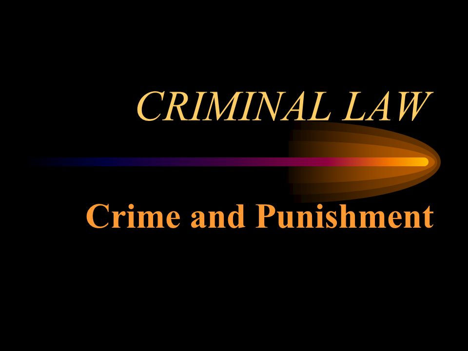 CRIMINAL LAW Crime and Punishment
